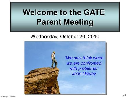 "P.1 S.Tracy - 10/20/10 Welcome to the GATE Parent Meeting Wednesday, October 20, 2010 ""We only think when we are confronted with problems."" John Dewey."