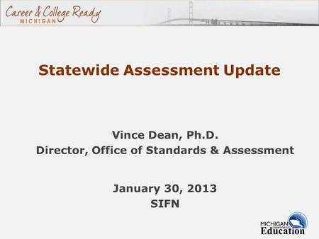 Statewide Assessment Update Vince Dean, Ph.D. Director, Office of Standards & Assessment January 30, 2013 SIFN.