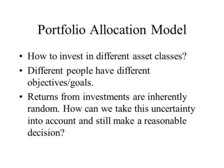 Portfolio Allocation Model How to invest in different asset classes? Different people have different objectives/goals. Returns from investments are inherently.