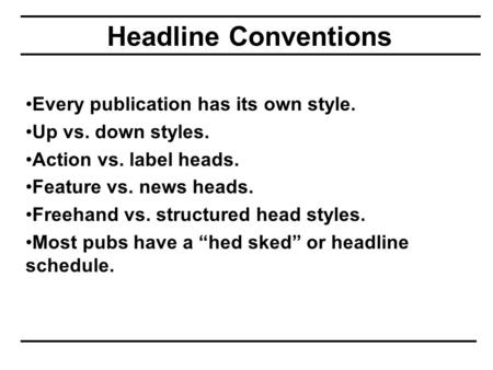 Headline Conventions Every publication has its own style. Up vs. down styles. Action vs. label heads. Feature vs. news heads. Freehand vs. structured head.