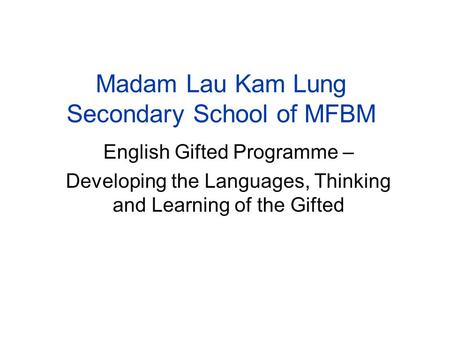 Madam Lau Kam Lung Secondary School of MFBM English Gifted Programme – Developing the Languages, Thinking and Learning of the Gifted.