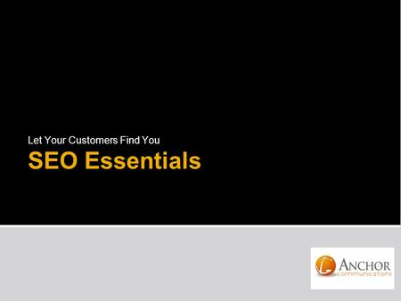 "SEO Essentials Let Your Customers Find You. What is SEO? The process of improving the visibility of a website or a webpage in search engines o Uses ""organic"""