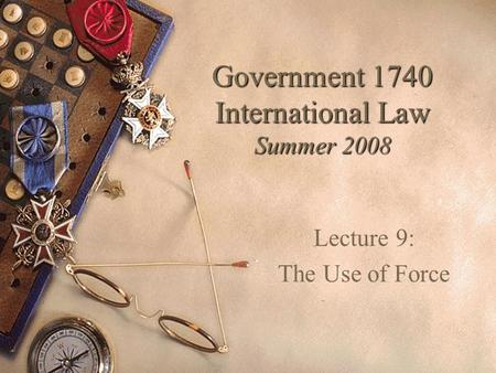 Government 1740 International Law Summer 2008 Lecture 9: The Use of Force.