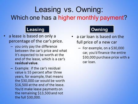 Leasing vs. Owning: Which one has a higher monthly payment? a lease is based on only a percentage of the car's price. – you only pay the difference between.