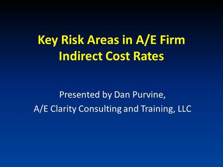 Key Risk Areas in A/E Firm Indirect Cost Rates Presented by Dan Purvine, A/E Clarity Consulting and Training, LLC.