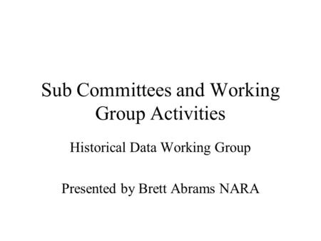 Sub Committees and Working Group Activities Historical Data Working Group Presented by Brett Abrams NARA.