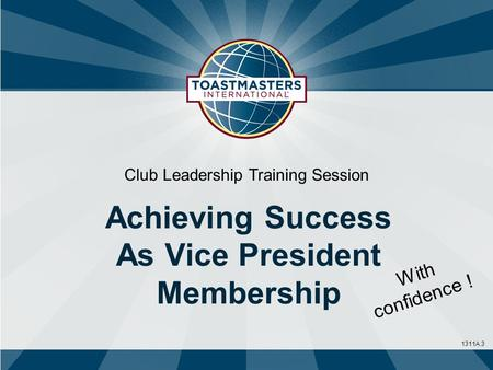 1311A.3 Club Leadership Training Session Achieving Success As Vice President Membership With confidence !