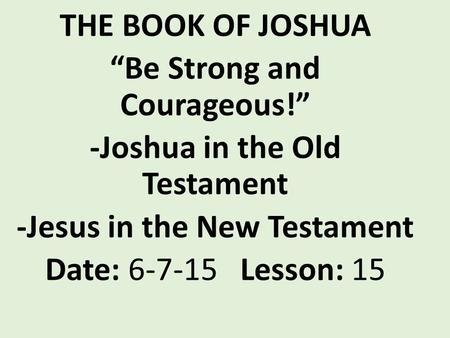 "THE BOOK OF JOSHUA ""Be Strong and Courageous!"" -Joshua in the Old Testament -Jesus in the New Testament Date: 6-7-15 Lesson: 15."