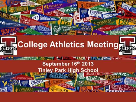 September 16 th 2013 Tinley Park High School College Athletics Meeting.