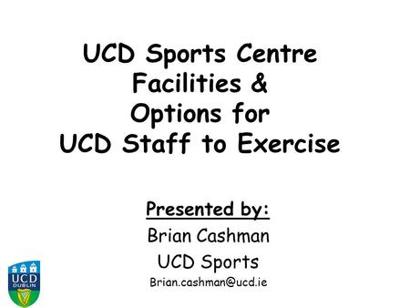 UCD Sports Centre Facilities & Options for UCD Staff to Exercise Presented by: Brian Cashman UCD Sports