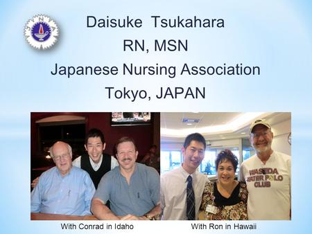 Daisuke Tsukahara RN, MSN Japanese Nursing Association Tokyo, JAPAN With Conrad in IdahoWith Ron in Hawaii.
