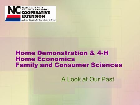 Home Demonstration & 4-H Home Economics Family and Consumer Sciences A Look at Our Past.