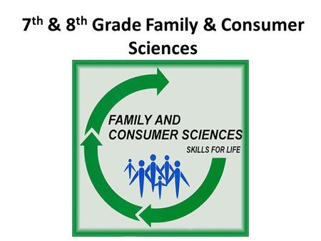 7 th & 8 th Grade Family & Consumer Sciences. Family and Consumer Sciences Provides real-world experiences to prepare students to be life-long responsible,