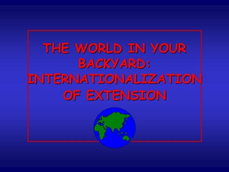 THE WORLD IN YOUR BACKYARD: INTERNATIONALIZATION OF EXTENSION.
