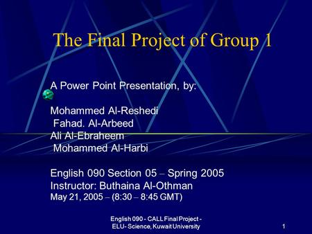 English 090 - CALL Final Project - ELU- Science, Kuwait University1 The Final Project of Group 1 A Power Point Presentation, by: Mohammed Al-Reshedi Fahad.