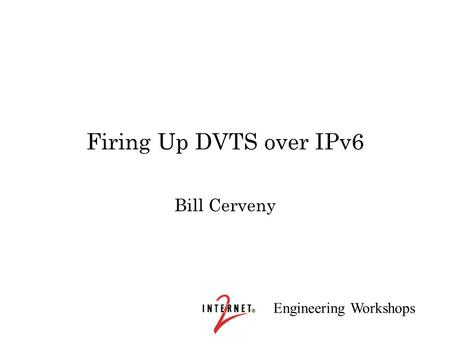 Engineering Workshops Firing Up DVTS over IPv6 Bill Cerveny.