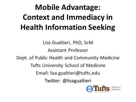 Mobile Advantage: Context and Immediacy in Health Information Seeking Lisa Gualtieri, PhD, ScM Assistant Professor Dept. of Public Health and Community.
