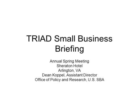 TRIAD Small Business Briefing Annual Spring Meeting Sheraton Hotel Arlington, VA Dean Koppel, Assistant Director Office of Policy and Research, U.S. SBA.