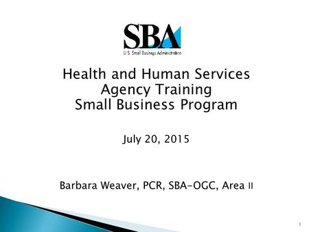 1  Health and Human Services Agency Training Small Business Program July 20, 2015 Barbara Weaver, PCR, SBA-OGC, Area II.