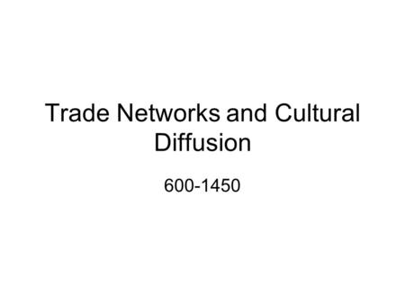 Trade Networks and Cultural Diffusion 600-1450. A New Era in Trade Trade exploded on the world scene between 600 and 1450. Trade was aided through better.