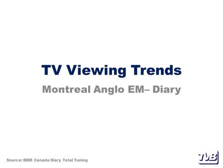 TV Viewing Trends Montreal Anglo EM– Diary Source: BBM Canada Diary Total Tuning.