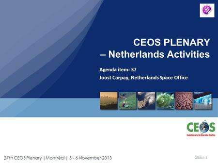 Slide: 1 27th CEOS Plenary |Montréal | 5 - 6 November 2013 Agenda item: 37 Joost Carpay, Netherlands Space Office CEOS PLENARY – Netherlands Activities.