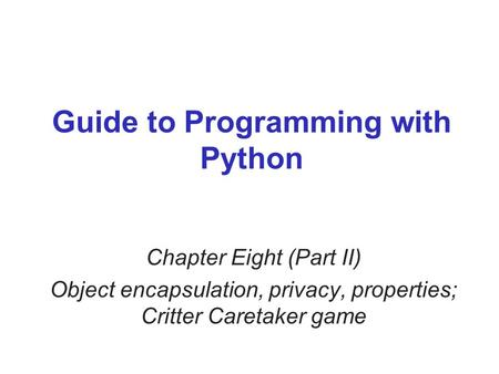 Guide to Programming with Python Chapter Eight (Part II) Object encapsulation, privacy, properties; Critter Caretaker game.