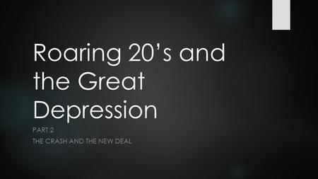 Roaring 20's and the Great Depression PART 2 THE CRASH AND THE NEW DEAL.