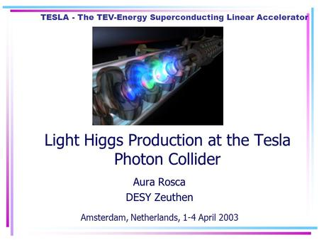 TESLA - The TEV-Energy Superconducting Linear Accelerator Light Higgs Production at the Tesla Photon Collider Aura Rosca DESY Zeuthen Amsterdam, Netherlands,