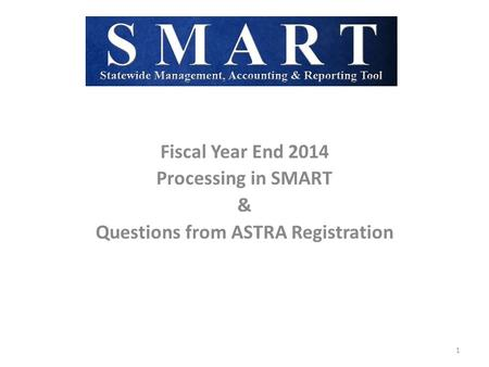 Fiscal Year End 2014 Processing in SMART & Questions from ASTRA Registration 1.