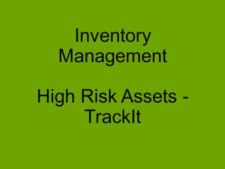Inventory Management High Risk Assets - TrackIt. Project Scope: To determine a solution for inventory management that also includes help desk, change.