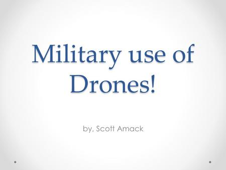 Military use of Drones! by, Scott Amack.