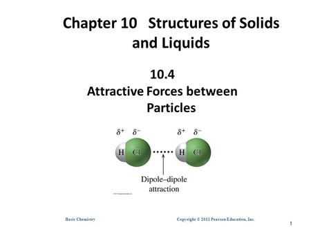Basic Chemistry Copyright © 2011 Pearson Education, Inc. Chapter 10 Structures of Solids and Liquids 10.4 Attractive Forces between Particles 1.