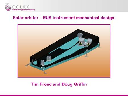 Solar orbiter – EUS instrument mechanical design Tim Froud and Doug Griffin.