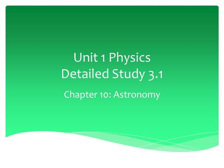 Unit 1 Physics Detailed Study 3.1 Chapter 10: Astronomy.