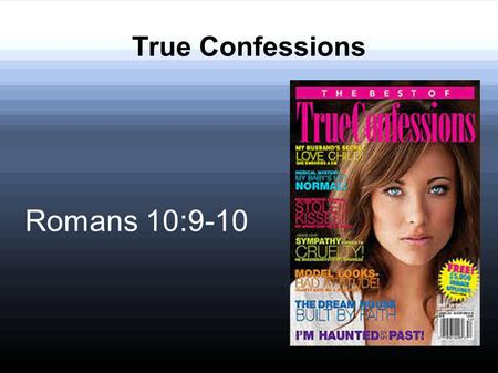 True Confessions Romans 10:9-10. Not the magazines.