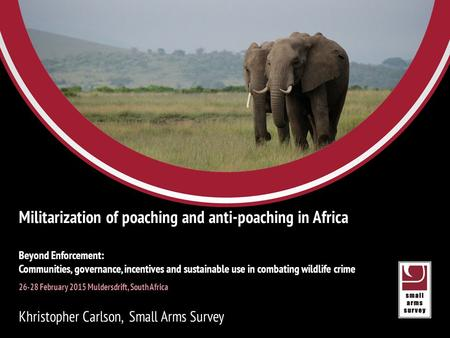 Small Arms Survey Eric Berman Managing Director, Small Arms Survey 24 SEPTEMBER 2012 Militarization of poaching and anti-poaching in Africa Beyond Enforcement: