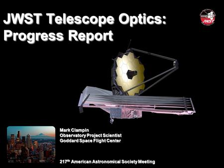 Mark Clampin Observatory Project Scientist Goddard Space Flight Center 217 th American Astronomical Society Meeting JWST Telescope Optics: Progress Report.