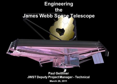 1 Engineering the James Webb Space Telescope Paul Geithner JWST Deputy Project Manager - Technical March 26, 2011.