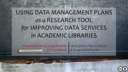 USING DATA MANAGEMENT PLANS as a RESEARCH TOOL for IMPROVING DATA SERVICES in ACADEMIC LIBRARIES Jake Carlson, Patricia Hswe & Susan Wells Parham Amanda.