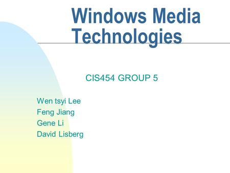 Windows Media Technologies CIS454 GROUP 5 Wen tsyi Lee Feng Jiang Gene Li David Lisberg.