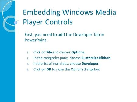 Embedding Windows Media Player Controls First, you need to add the Developer Tab in PowerPoint. 1. Click on File and choose Options. 2. In the categories.