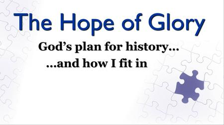 The Hope of Glory God's plan for history… …and how I fit in.