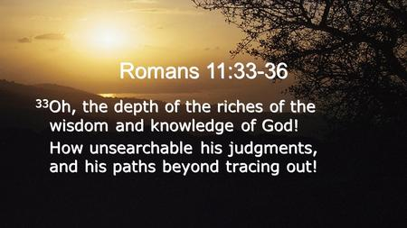 Romans 11:33-36 33 Oh, the depth of the riches of the wisdom and knowledge of God! How unsearchable his judgments, and his paths beyond tracing out! 33.