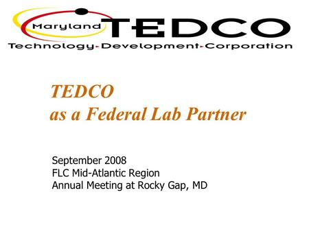 TEDCO as a Federal Lab Partner September 2008 FLC Mid-Atlantic Region Annual Meeting at Rocky Gap, MD.