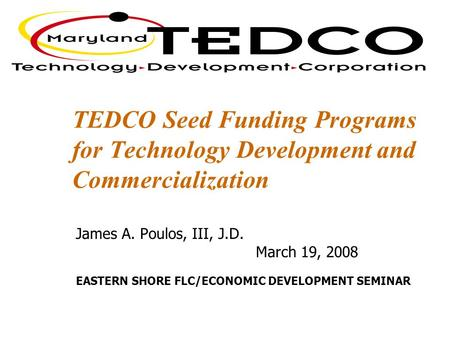 TEDCO Seed Funding Programs for Technology Development and Commercialization James A. Poulos, III, J.D. March 19, 2008 EASTERN SHORE FLC/ECONOMIC DEVELOPMENT.