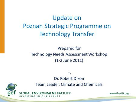 Update on Poznan Strategic Programme on Technology Transfer Prepared for Technology Needs Assessment Workshop (1-2 June 2011) By Dr. Robert Dixon Team.
