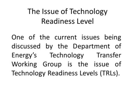 The Issue of Technology Readiness Level One of the current issues being discussed by the Department of Energy's Technology Transfer Working Group is the.