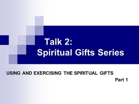 Talk 2: Spiritual Gifts Series USING AND EXERCISING THE SPIRITUAL GIFTS Part 1.