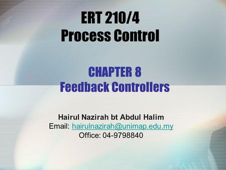 ERT 210/4 Process Control Hairul Nazirah bt Abdul Halim   Office: 04-9798840 CHAPTER 8 Feedback.
